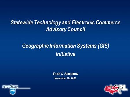 Statewide Technology and Electronic Commerce Advisory Council Geographic Information Systems (GIS) Initiative Todd S. Bacastow November 20, 2003.