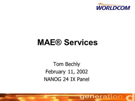WorldCom Proprietary & Confidential Page 1 MAE® Services Tom Bechly February 11, 2002 NANOG 24 IX Panel.