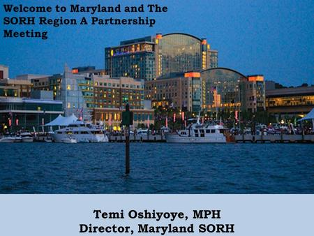Temi Oshiyoye, MPH Director, Maryland SORH Welcome to Maryland and The SORH Region A Partnership Meeting.