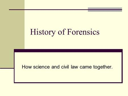 History of Forensics How science and civil law came together.
