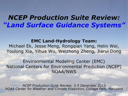 "1 NCEP Production Suite Review: ""Land Surface Guidance Systems"" EMC Land-Hydrology Team: Michael Ek, Jesse Meng, Rongqian Yang, Helin Wei, Youlong Xia,"