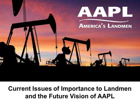 High adventure Current Issues of Importance to Landmen and the Future Vision of AAPL.