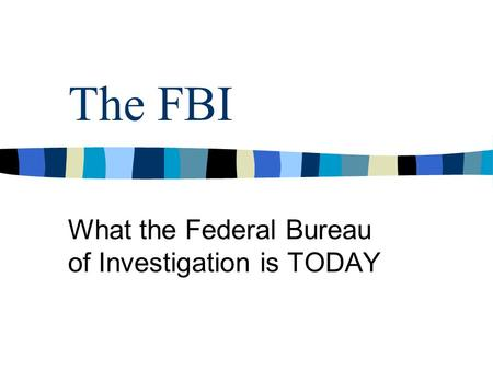 The FBI What the Federal Bureau of Investigation is TODAY.