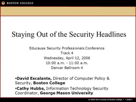 © 2006 The Trustees of Boston College   Slide 1 Staying Out of the Security Headlines Educause Security Professionals Conference Track 4 Wednesday, April.