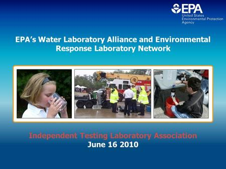EPA's Water Laboratory Alliance and Environmental Response Laboratory Network Independent Testing Laboratory Association June 16 2010.