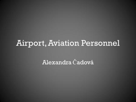 Airport, Aviation Personnel Alexandra Č adová. Content Aerodrome Definition History and Development Main parts of an Airport Aircrew.