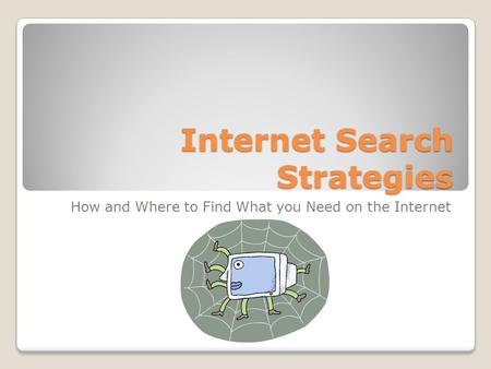 Internet Search Strategies How and Where to Find What you Need on the Internet.