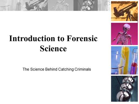 Introduction to Forensic Science The Science Behind Catching Criminals.