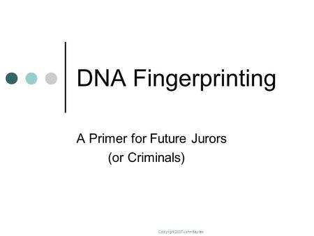 Copyright 2007 John Sayles DNA Fingerprinting A Primer for Future Jurors (or Criminals)