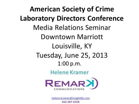 American Society of Crime Laboratory Directors Conference Media Relations Seminar Downtown Marriott Louisville, KY Tuesday, June 25, 2013 1:00 p.m. Helene.
