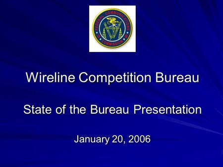 Wireline Competition Bureau State of the Bureau Presentation January 20, 2006.