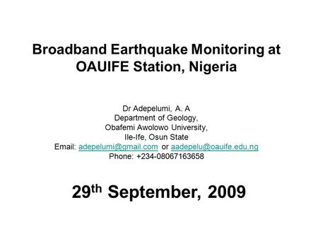Broadband Earthquake Monitoring at OAUIFE Station, Nigeria Dr Adepelumi, A. A Department of Geology, Obafemi Awolowo University, Ile-Ife, Osun State Email: