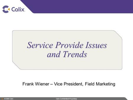 © 2005 Calix Calix Confidential & Proprietary Service Provide Issues and Trends Frank Wiener – Vice President, Field Marketing.