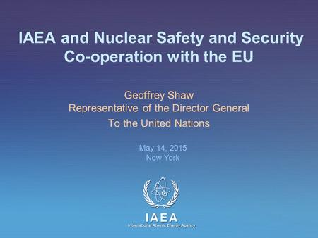 IAEA International Atomic Energy Agency IAEA and Nuclear Safety and Security Co-operation with the EU Geoffrey Shaw Representative of the Director General.
