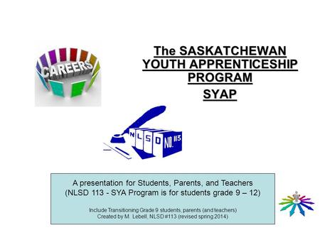 The SASKATCHEWAN YOUTH APPRENTICESHIP PROGRAM SYAP A presentation for Students, Parents, and Teachers (NLSD 113 - SYA Program is for students grade 9 –