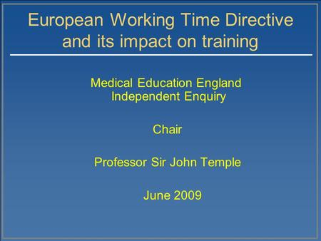 European Working Time Directive and its impact on training Medical Education England Independent Enquiry Chair Professor Sir John Temple June 2009.