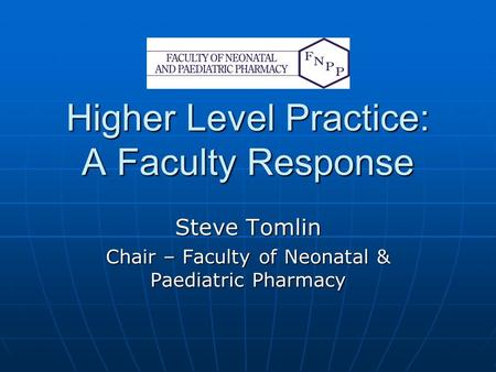 Higher Level Practice: A Faculty Response Steve Tomlin Chair – Faculty of Neonatal & Paediatric Pharmacy.