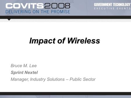 © 2007 Sprint Nextel. All rights reserved. Bruce M. Lee Sprint Nextel Manager, Industry Solutions – Public Sector Impact of Wireless.