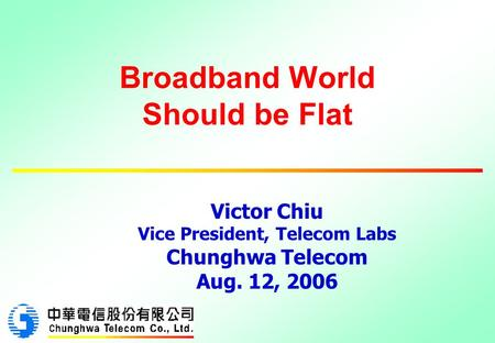 Broadband World Should be Flat Victor Chiu Vice President, Telecom Labs Chunghwa Telecom Aug. 12, 2006.