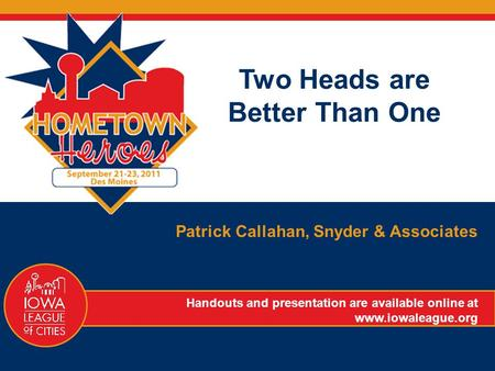 Two Heads are Better Than One Patrick Callahan, Snyder & Associates Handouts and presentation are available online at www.iowaleague.org.