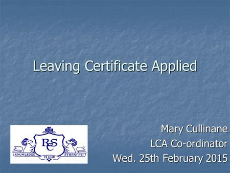 Leaving Certificate Applied Mary Cullinane LCA Co-ordinator Wed. 25th February 2015.