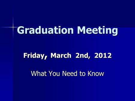 Graduation Meeting Friday, March 2nd, 2012 What You Need to Know.
