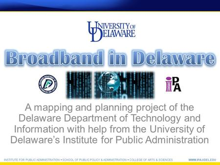 INSTITUTE FOR PUBLIC ADMINISTRATION SCHOOL OF PUBLIC POLICY & ADMINISTRATION COLLEGE OF ARTS & SCIENCESWWW.IPA.UDEL.EDU A mapping and planning project.