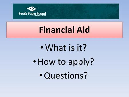 Financial Aid What is it? How to apply? Questions?