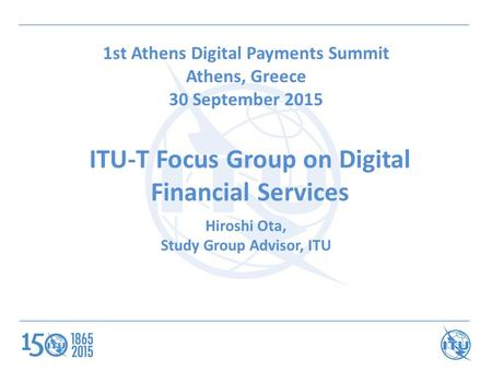 ITU-T Focus Group on Digital Financial Services 1st Athens Digital Payments Summit Athens, Greece 30 September 2015 Hiroshi Ota, Study Group Advisor, ITU.