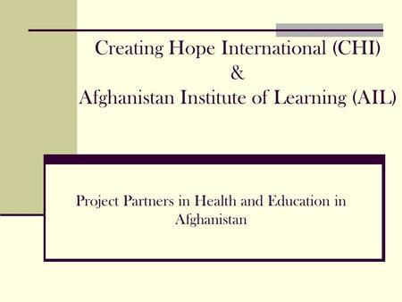 Creating Hope International (CHI) & Afghanistan Institute of Learning (AIL) Project Partners in Health and Education in Afghanistan.
