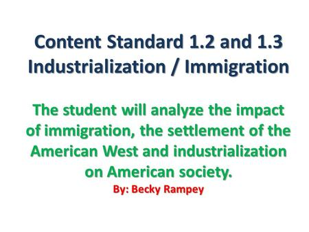 Content Standard 1.2 and 1.3 Industrialization / Immigration The student will analyze the impact of immigration, the settlement of the American West and.