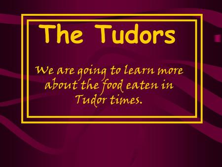 We are going to learn more about the food eaten in Tudor times.