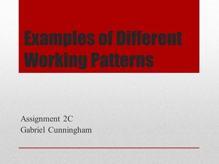 Examples of Different Working Patterns Assignment 2C Gabriel Cunningham.