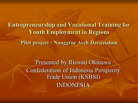 Entrepreneurship and Vocational Training for Youth Employment in Regions Pilot project : Nanggroe Aceh Darussalam Presented by Riswati Okinawa Confederation.