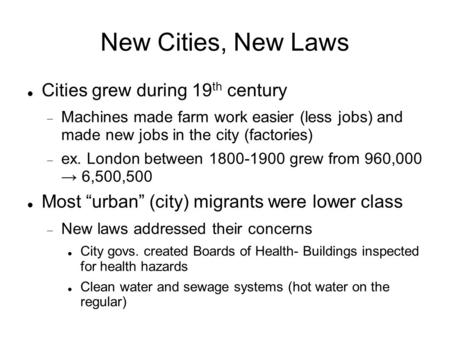 New Cities, New Laws Cities grew during 19 th century  Machines made farm work easier (less jobs) and made new jobs in the city (factories)  ex. London.