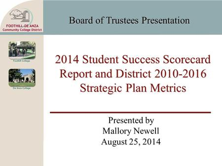 Board of Trustees Presentation 2014 Student Success Scorecard Report and District 2010-2016 Strategic Plan Metrics Presented by Mallory Newell August 25,