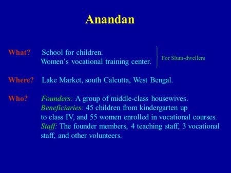 Anandan What? School for children. Women's vocational training center. Where? Lake Market, south Calcutta, West Bengal. Who? Founders: A group of middle-class.