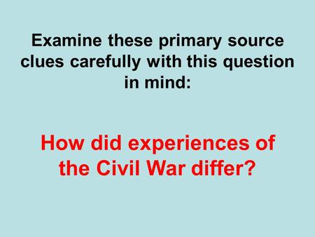 Examine these primary source clues carefully with this question in mind: How did experiences of the Civil War differ?