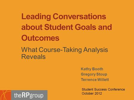 Kathy Booth Gregory Stoup Terrence Willett Leading Conversations about Student Goals and Outcomes What Course-Taking Analysis Reveals Student Success Conference.