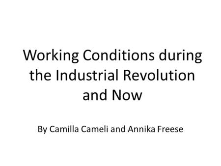 Working Conditions during the Industrial Revolution and Now By Camilla Cameli and Annika Freese.