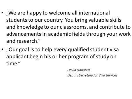 """We are happy to welcome all international students to our country. You bring valuable skills and knowledge to our classrooms, and contribute to advancements."