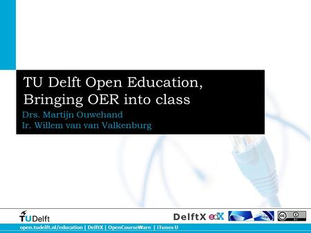 Open.tudelft.nl/education | DelftX | OpenCourseWare | iTunes U DelftX TU Delft Open Education, Bringing OER into class Drs. Martijn Ouwehand Ir. Willem.