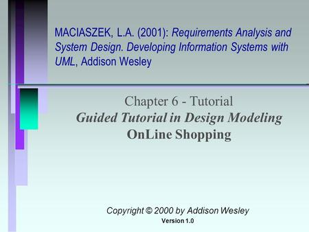 MACIASZEK, L.A. (2001): Requirements Analysis and System Design. Developing Information Systems with UML, Addison Wesley Chapter 6 - Tutorial Guided Tutorial.