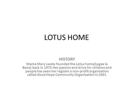 LOTUS HOME HISTORY Mama Mary Lwate founded the Lotus home(Legae la Bana) back in 1975.Her passion and drive for children and people has seen her register.
