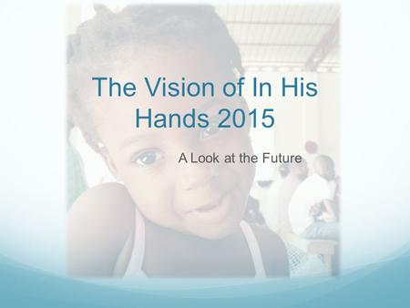The Vision of In His Hands 2015 A Look at the Future.