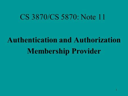 1 CS 3870/CS 5870: Note 11 Authentication and Authorization Membership Provider.