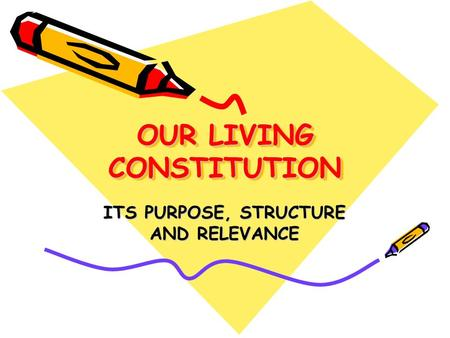 OUR LIVING CONSTITUTION ITS PURPOSE, STRUCTURE AND RELEVANCE.