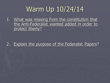 Warm Up 10/24/14 1. What was missing from the constitution that the Anti-Federalist wanted added in order to protect liberty? 2.Explain the purpose of.