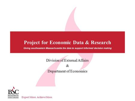 Expect More. Achieve More. Giving southeastern Massachusetts the data to support informed decision making Project for Economic Data & Research Division.