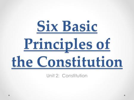 Six Basic Principles of the Constitution Unit 2: Constitution.